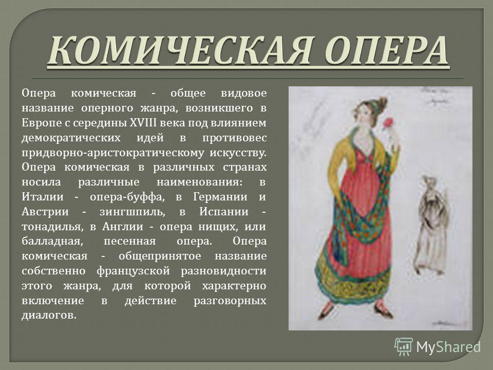 Опера комическая - общее видовое название оперного жанра, возникшего в Европе с середины XVIII века под влиянием демократических идей в противовес придворно - аристократическому искусству. Опера комическая в различных странах носила различные наимено