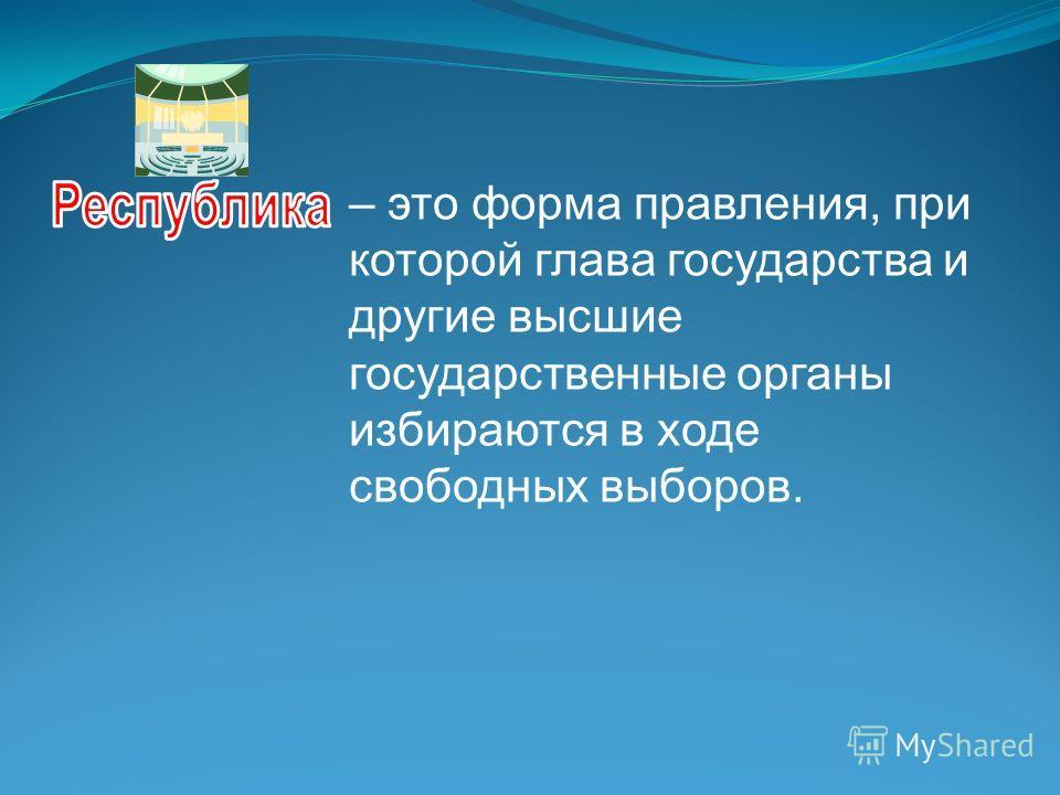 – это форма правления, при которой глава государства и другие высшие государственные органы избираются в ходе свободных выборов.