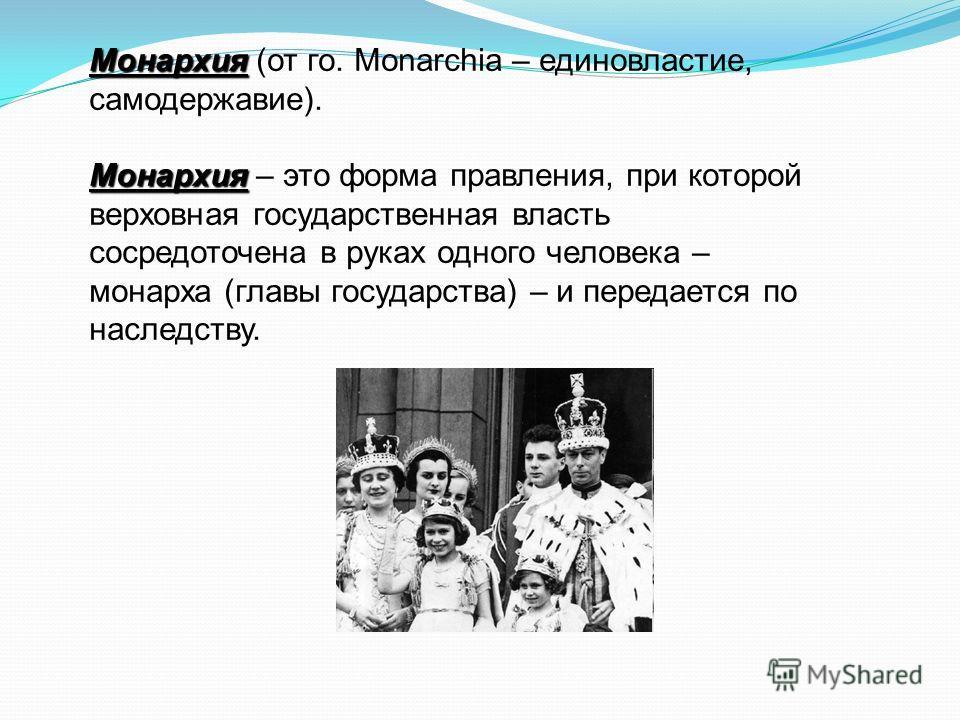 Монархия Монархия (от го. Monarchia – единовластие, самодержавие). Монархия Монархия – это форма правления, при которой верховная государственная власть сосредоточена в руках одного человека – монарха (главы государства) – и передается по наследству.