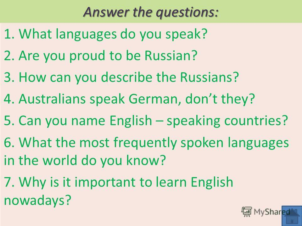 Answer the questions: 1. What languages do you speak? 2. Are you proud to be Russian? 3. How can you describe the Russians? 4. Australians speak German, dont they? 5. Can you name English – speaking countries? 6. What the most frequently spoken langu