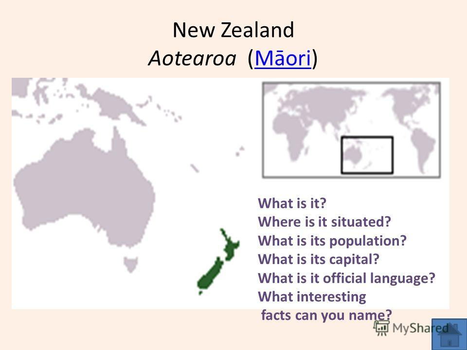 New Zealand Aotearoa (Māori)Māori What is it? Where is it situated? What is its population? What is its capital? What is it official language? What interesting facts can you name?