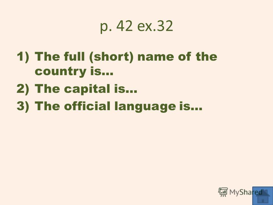 p. 42 ex.32 1)The full (short) name of the country is… 2)The capital is… 3)The official language is…