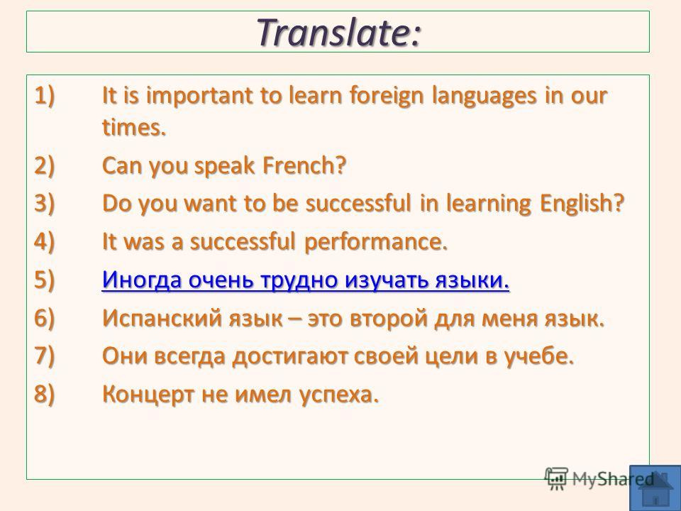 Translate: 1)It is important to learn foreign languages in our times. 2)Can you speak French? 3)Do you want to be successful in learning English? 4)It was a successful performance. 5)Иногда очень трудно изучать языки. Иногда очень трудно изучать язык