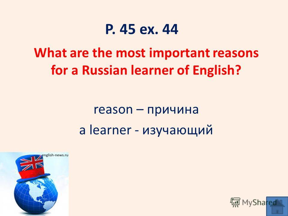 P. 45 ex. 44 What are the most important reasons for a Russian learner of English? reason – причина a learner - изучающий