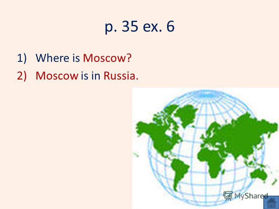 p. 35 ex. 6 1)Where is Moscow? 2)Moscow is in Russia.