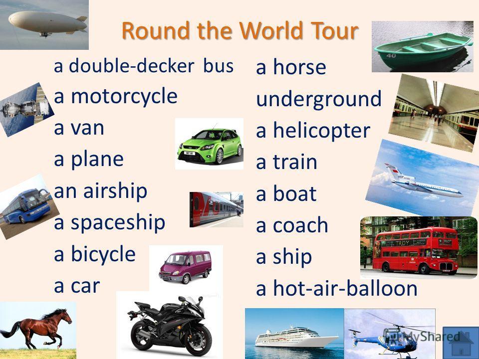 Round the World Tour a double-decker bus a motorcycle a van a plane an airship a spaceship a bicycle a car a horse underground a helicopter a train a boat a coach a ship a hot-air-balloon