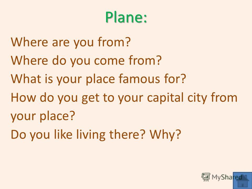Plane: Where are you from? Where do you come from? What is your place famous for? How do you get to your capital city from your place? Do you like living there? Why?