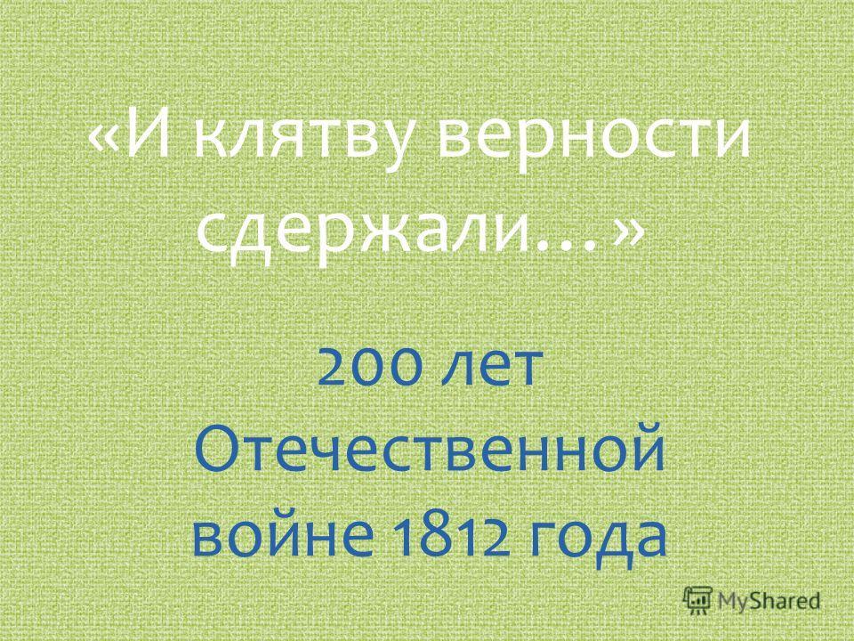 «И клятву верности сдержали…» 200 лет Отечественной войне 1812 года