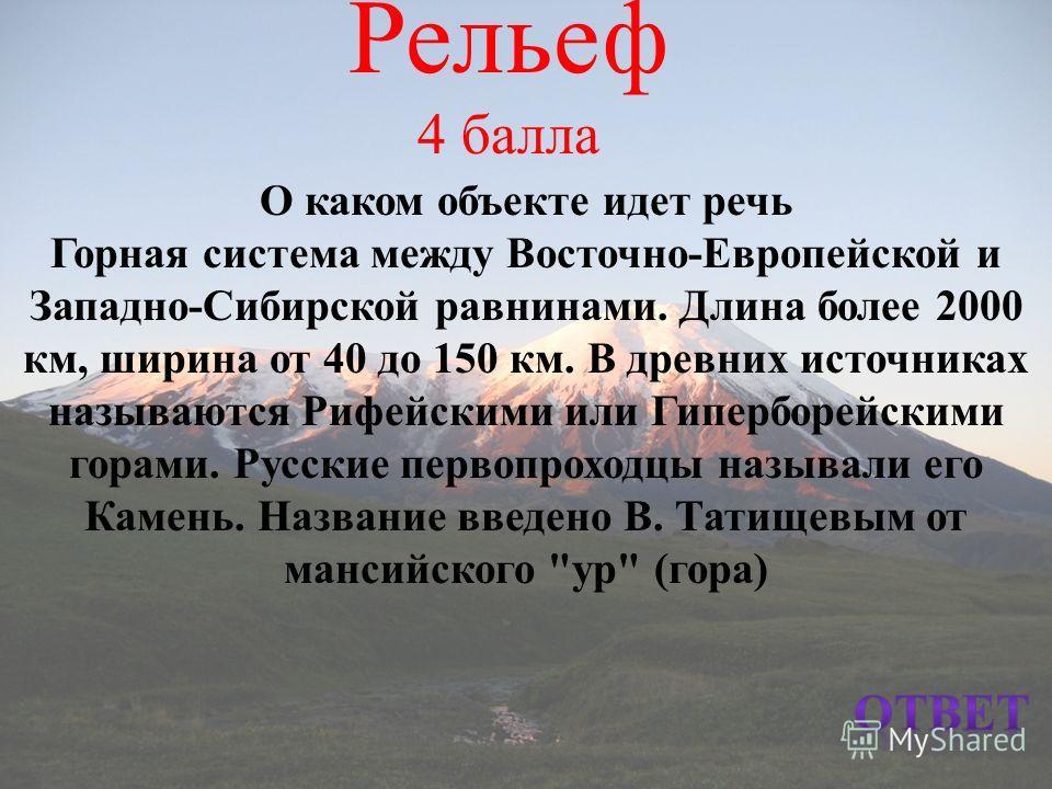 Рельеф 4 балла О каком объекте идет речь Горная система между Восточно-Европейской и Западно-Сибирской равнинами. Длина более 2000 км, ширина от 40 до 150 км. В древних источниках называются Рифейскими или Гиперборейскими горами. Русские первопроходц