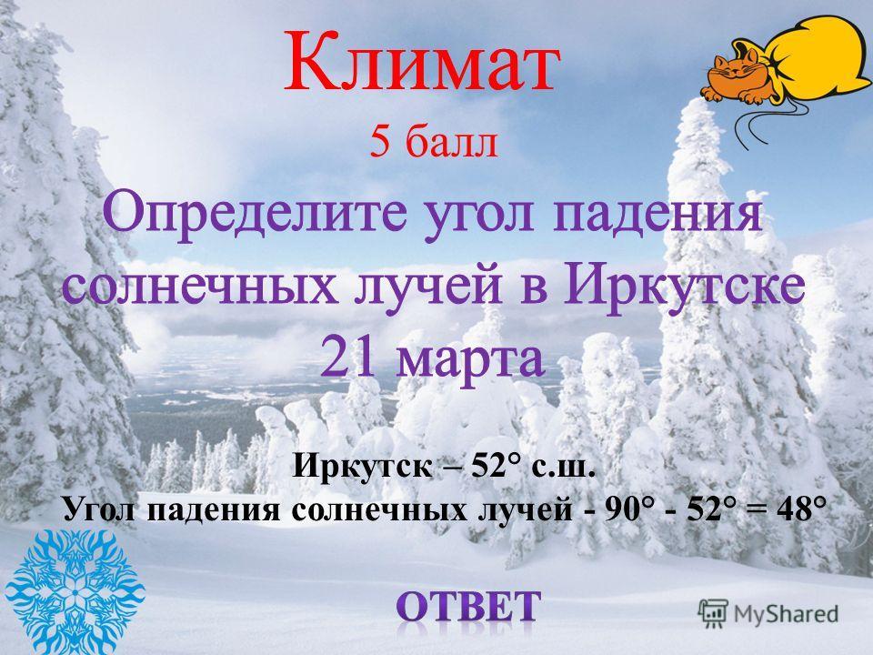 Климат 5 балл Иркутск – 52° с.ш. Угол падения солнечных лучей - 90° - 52° = 48°