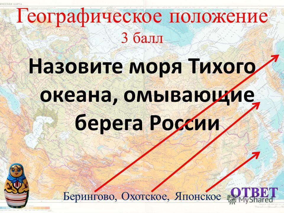 Географическое положение 3 балл Назовите моря Тихого океана, омывающие берега России Берингово, Охотское, Японское