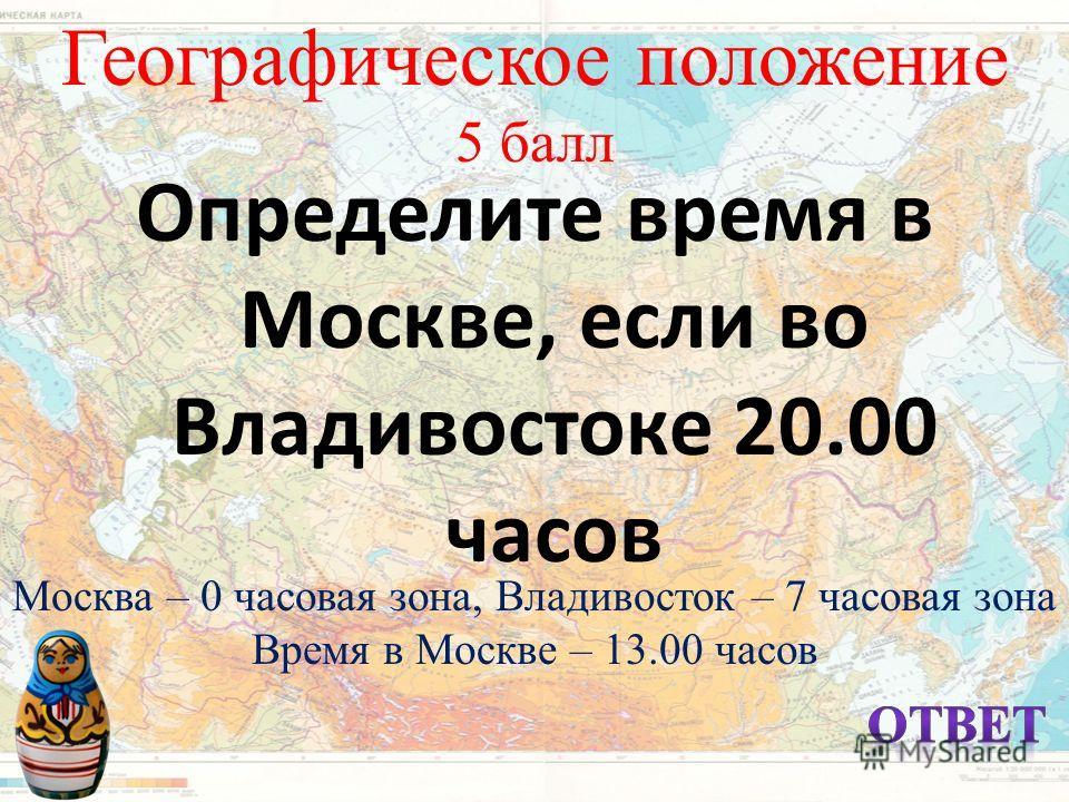 Географическое положение 5 балл Определите время в Москве, если во Владивостоке 20.00 часов Москва – 0 часовая зона, Владивосток – 7 часовая зона Время в Москве – 13.00 часов