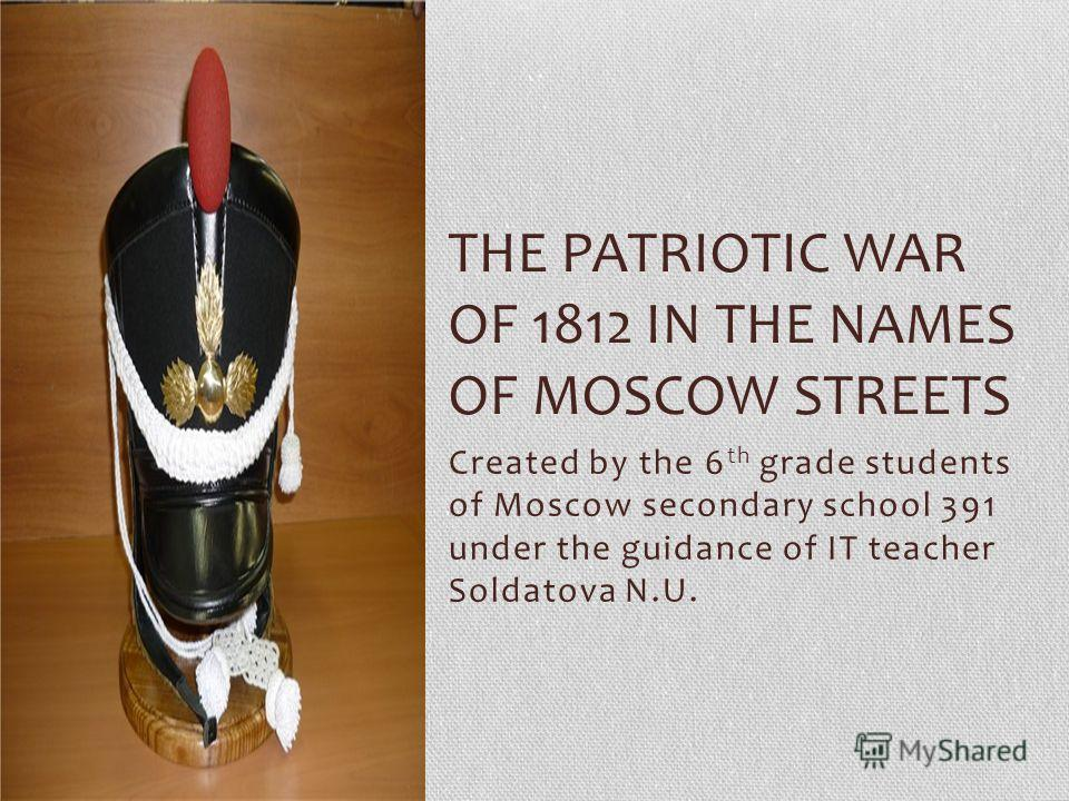 Created by the 6 th grade students of Moscow secondary school 391 under the guidance of IT teacher Soldatova N.U. THE PATRIOTIC WAR OF 1812 IN THE NAMES OF MOSCOW STREETS