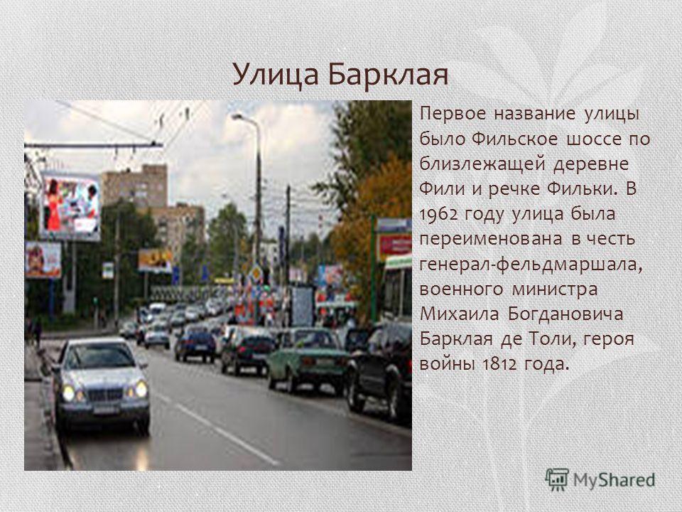 Улица Барклая Первое название улицы было Фильское шоссе по близлежащей деревне Фили и речке Фильки. В 1962 году улица была переименована в честь генерал-фельдмаршала, военного министра Михаила Богдановича Барклая де Толи, героя войны 1812 года.