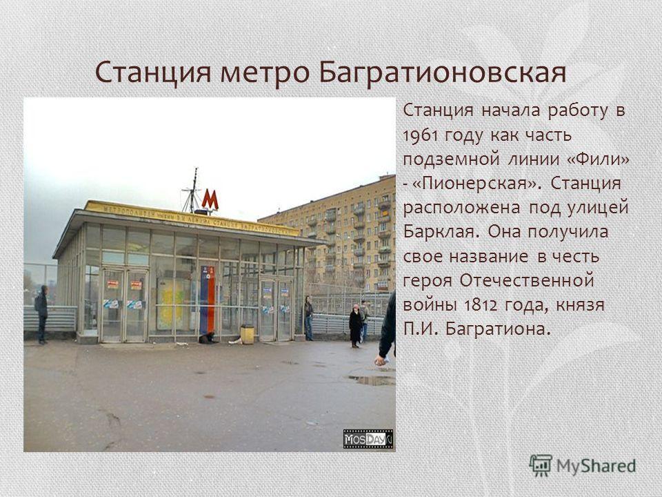 Станция метро Багратионовская Станция начала работу в 1961 году как часть подземной линии «Фили» - «Пионерская». Станция расположена под улицей Барклая. Она получила свое название в честь героя Отечественной войны 1812 года, князя П.И. Багратиона.