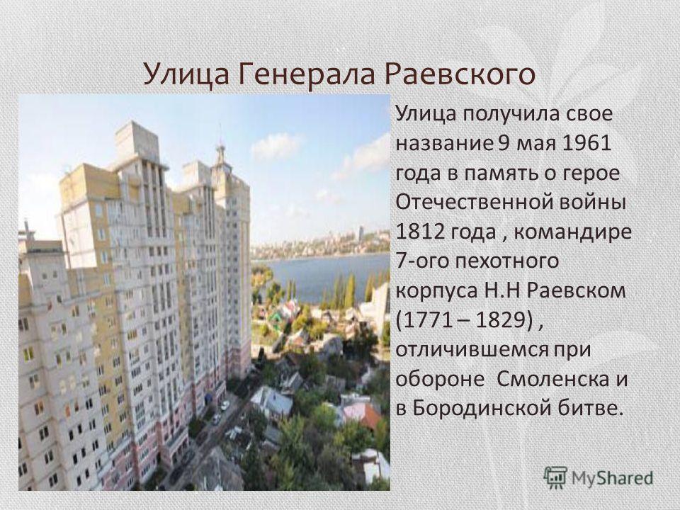 Улица Генерала Раевского Улица получила свое название 9 мая 1961 года в память о герое Отечественной войны 1812 года, командире 7-ого пехотного корпуса Н.Н Раевском (1771 – 1829), отличившемся при обороне Смоленска и в Бородинской битве.