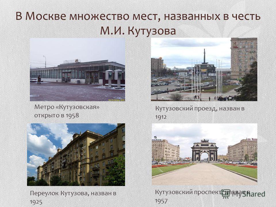 В Москве множество мест, названных в честь М.И. Кутузова Кутузовский проспект, назван в 1957 Переулок Кутузова, назван в 1925 Кутузовский проезд, назван в 1912 Метро «Кутузовская» открыто в 1958