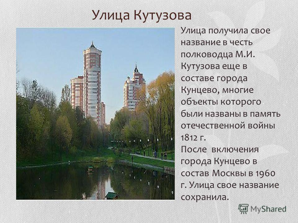 Улица Кутузова Улица получила свое название в честь полководца М.И. Кутузова еще в составе города Кунцево, многие объекты которого были названы в память отечественной войны 1812 г. После включения города Кунцево в состав Москвы в 1960 г. Улица свое н