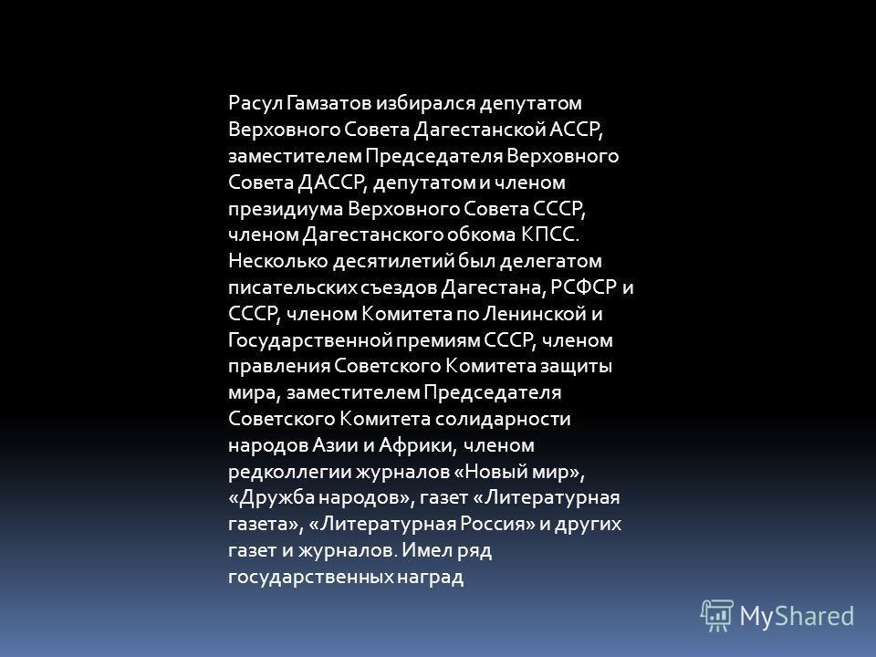 Расул Гамзатов избирался депутатом Верховного Совета Дагестанской АССР, заместителем Председателя Верховного Совета ДАССР, депутатом и членом президиума Верховного Совета СССР, членом Дагестанского обкома КПСС. Несколько десятилетий был делегатом пис