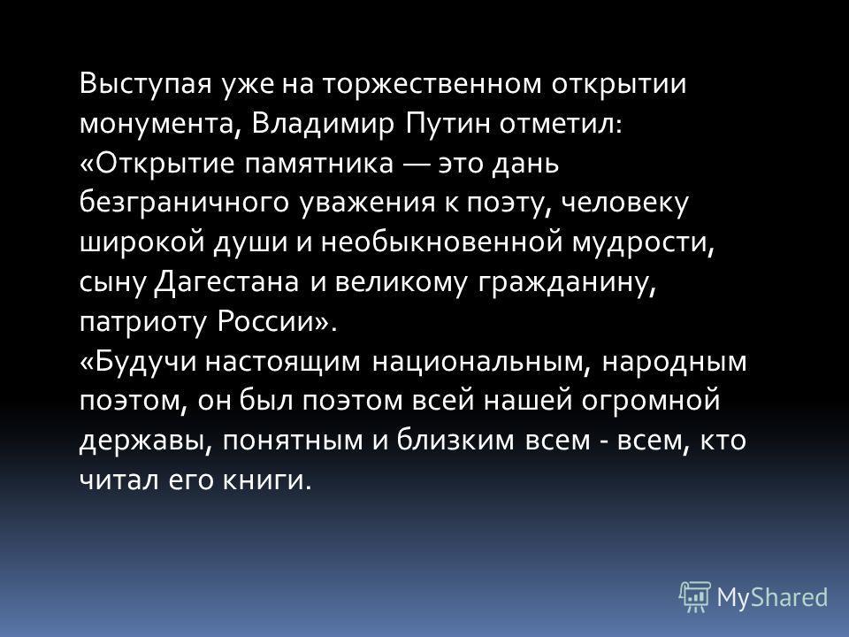 Выступая уже на торжественном открытии монумента, Владимир Путин отметил: «Открытие памятника это дань безграничного уважения к поэту, человеку широкой души и необыкновенной мудрости, сыну Дагестана и великому гражданину, патриоту России». «Будучи на