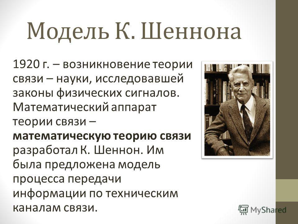 Модель К. Шеннона 1920 г. – возникновение теории связи – науки, исследовавшей законы физических сигналов. Математический аппарат теории связи – математическую теорию связи разработал К. Шеннон. Им была предложена модель процесса передачи информации п