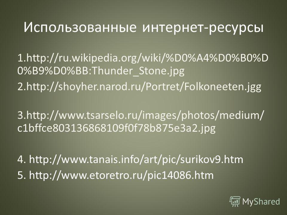 Использованные интернет-ресурсы 1.http://ru.wikipedia.org/wiki/%D0%A4%D0%B0%D 0%B9%D0%BB:Thunder_Stone.jpg 2.http://shoyher.narod.ru/Portret/Folkoneeten.jgg 3.http://www.tsarselo.ru/images/photos/medium/ c1bffce803136868109f0f78b875e3a2.jpg 4. http:/