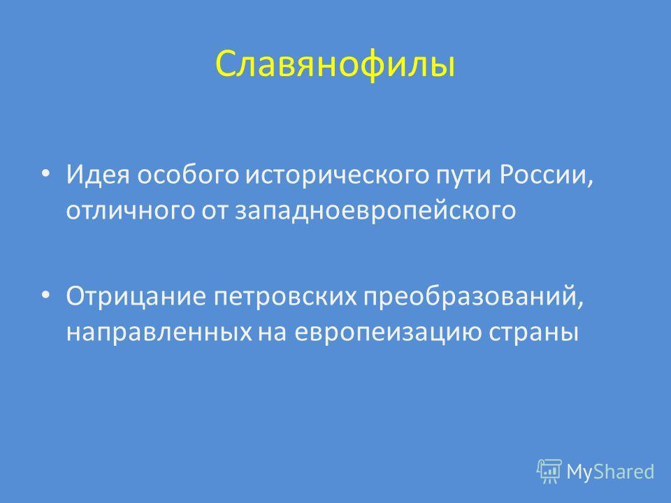 Славянофилы Идея особого исторического пути России, отличного от западноевропейского Отрицание петровских преобразований, направленных на европеизацию страны