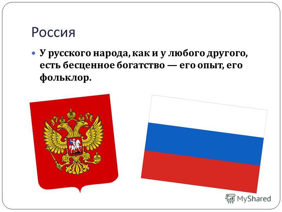 Россия У русского народа, как и у любого другого, есть бесценное богатство его опыт, его фольклор.