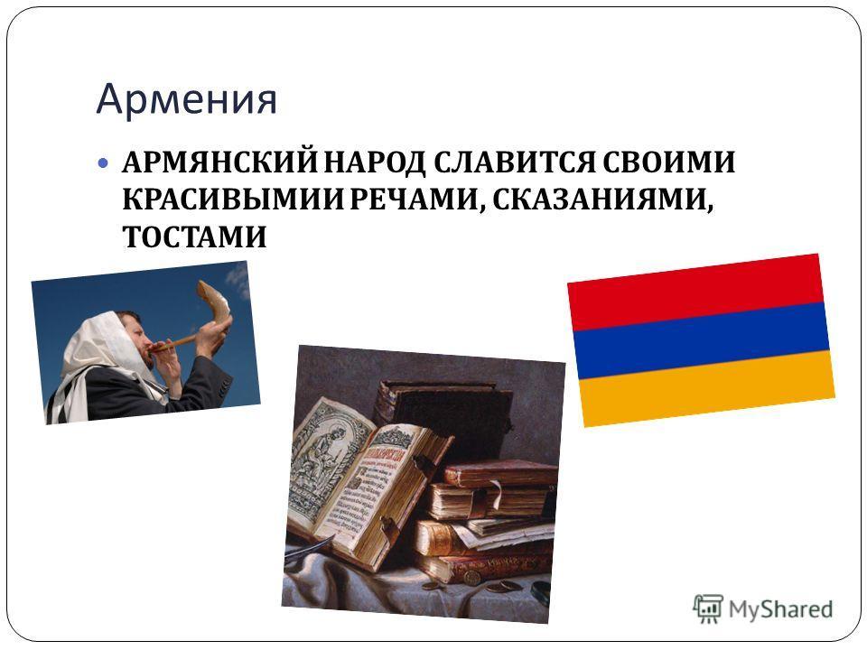 Армения АРМЯНСКИЙ НАРОД СЛАВИТСЯ СВОИМИ КРАСИВЫМИИ РЕЧАМИ, СКАЗАНИЯМИ, ТОСТАМИ
