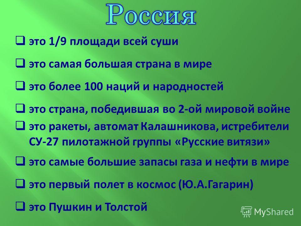это 1/9 площади всей суши это самая большая страна в мире это более 100 наций и народностей это страна, победившая во 2-ой мировой войне это ракеты, автомат Калашникова, истребители СУ-27 пилотажной группы «Русские витязи» это самые большие запасы га