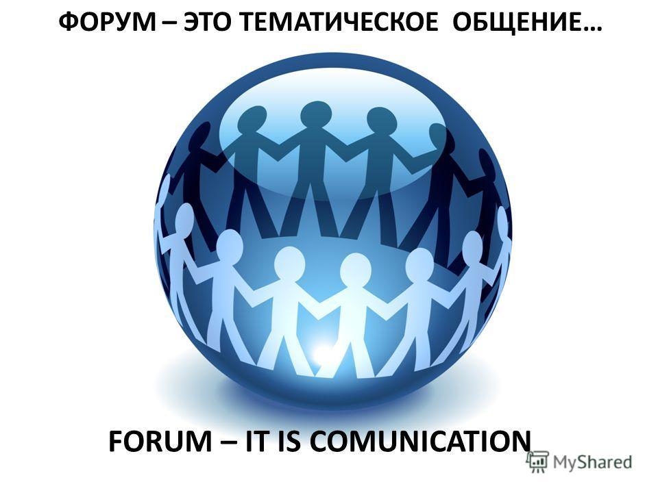 ФОРУМ – ЭТО ТЕМАТИЧЕСКОЕ ОБЩЕНИЕ… FORUM – IT IS COMUNICATION