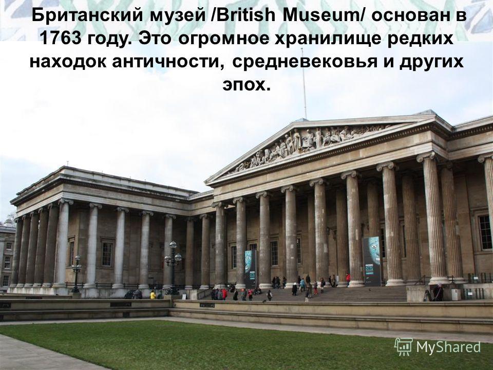 Британский музей /British Museum/ основан в 1763 году. Это огромное хранилище редких находок античности, средневековья и других эпох.