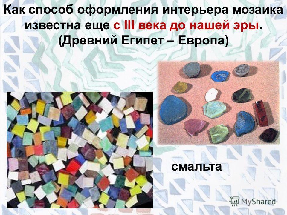 Как способ оформления интерьера мозаика известна еще с III века до нашей эры. (Древний Египет – Европа) смальта