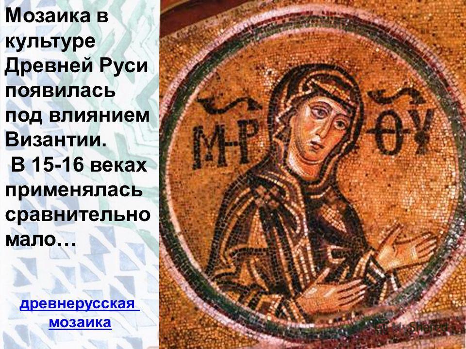 Мозаика в культуре Древней Руси появилась под влиянием Византии. В 15-16 веках применялась сравнительно мало… древнерусская мозаика