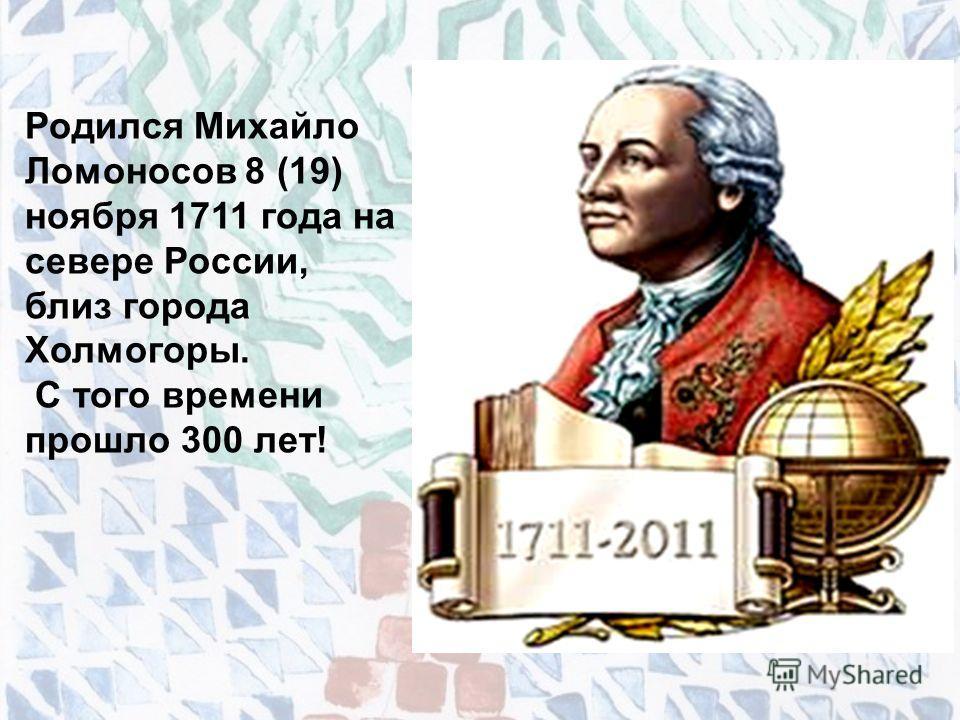 Родился Михайло Ломоносов 8 (19) ноября 1711 года на севере России, близ города Холмогоры. С того времени прошло 300 лет!