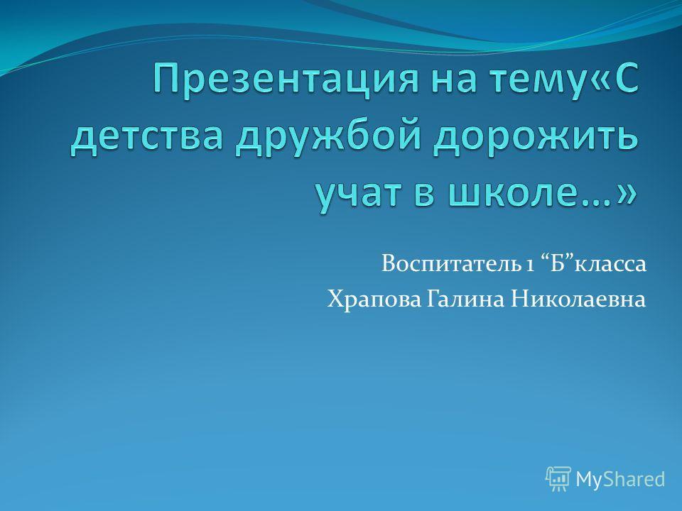 Воспитатель 1 Бкласса Храпова Галина Николаевна