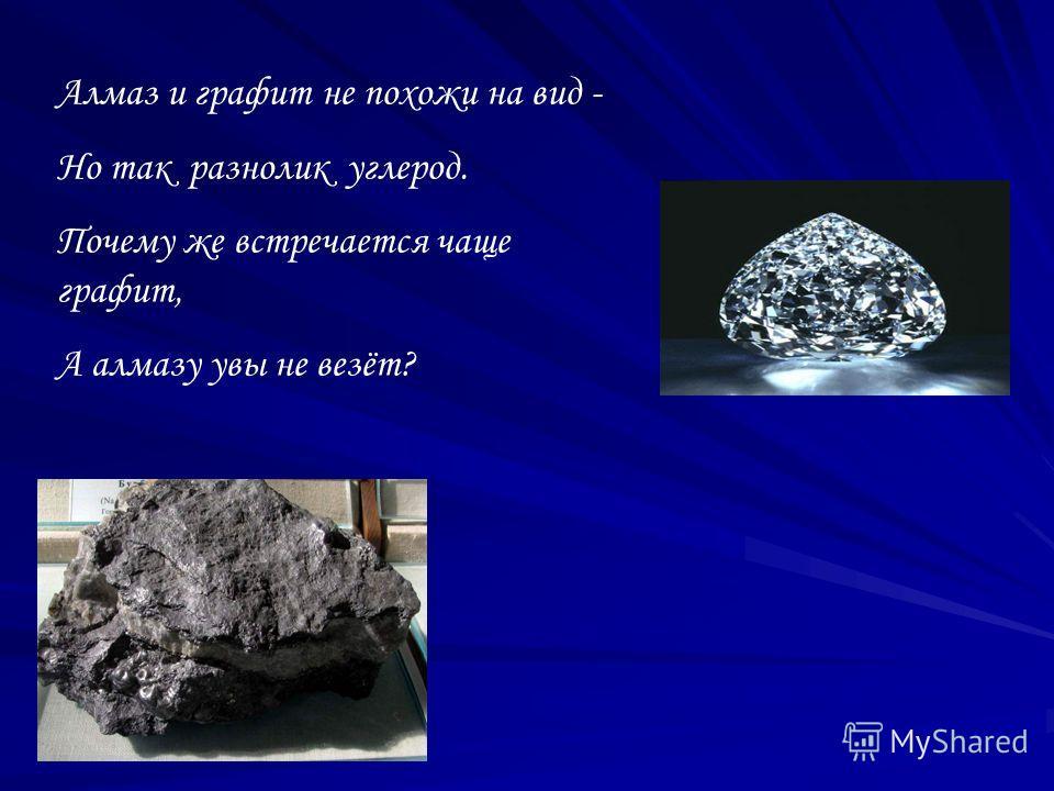 Алмаз и графит не похожи на вид - Но так разнолик углерод. Почему же встречается чаще графит, А алмазу увы не везёт?