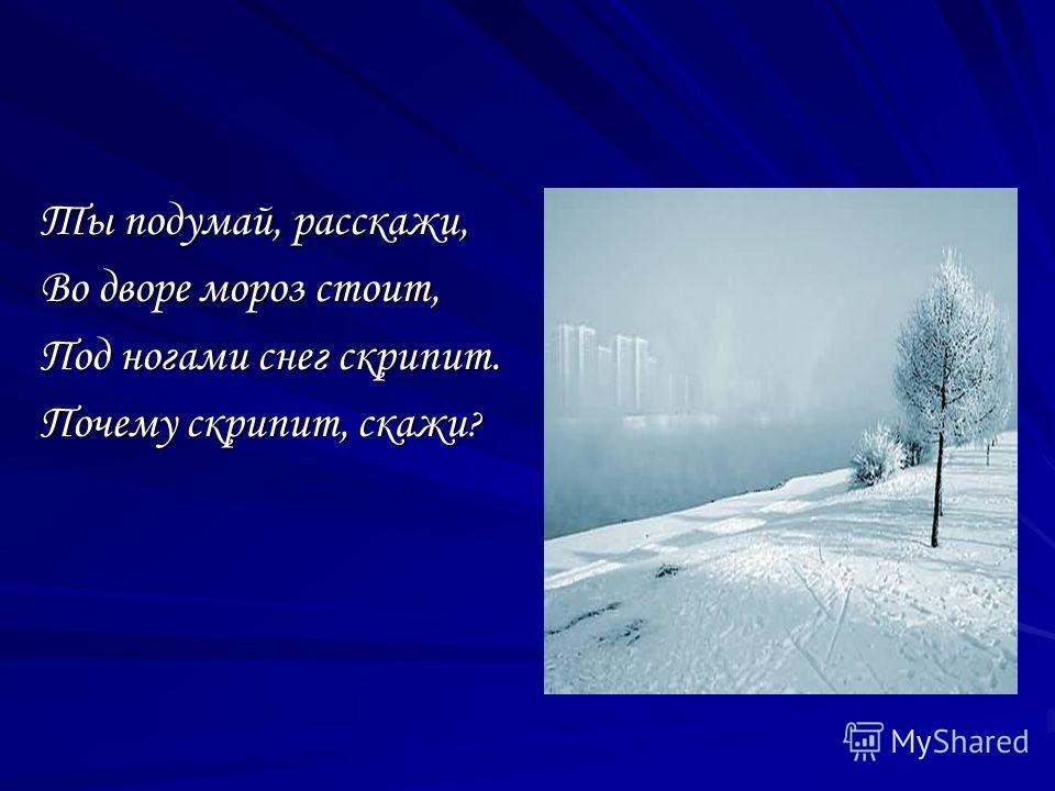 Ты подумай, расскажи, Во дворе мороз стоит, Под ногами снег скрипит. Почему скрипит, скажи ?