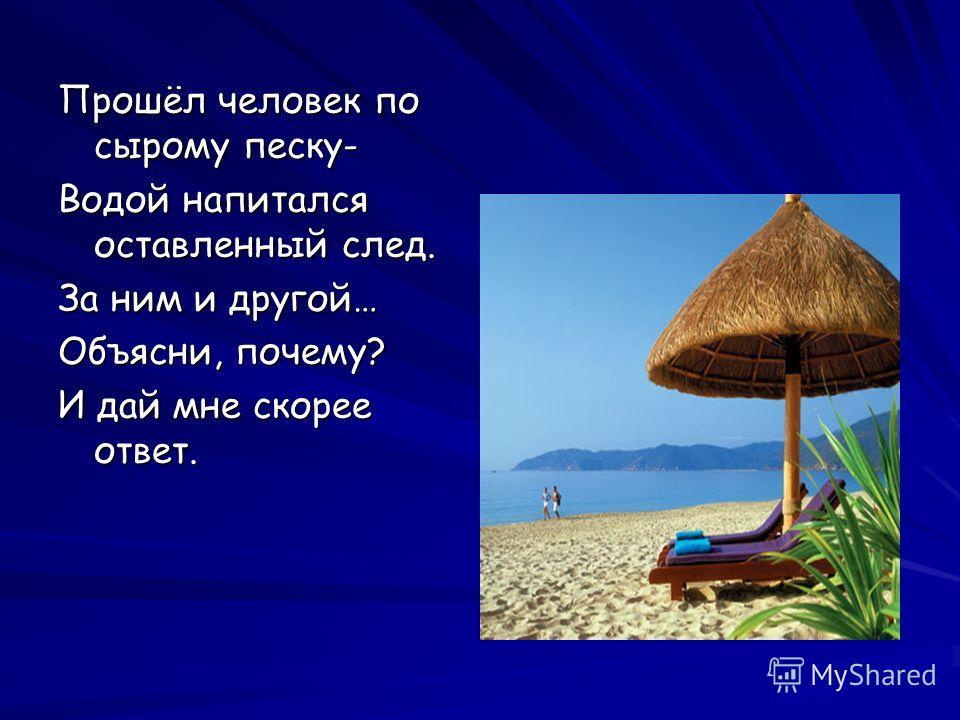 Прошёл человек по сырому песку- Водой напитался оставленный след. За ним и другой… Объясни, почему? И дай мне скорее ответ.