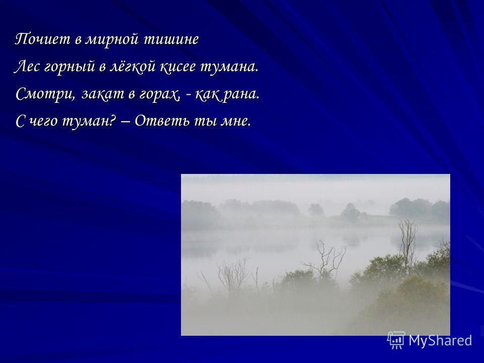 Почиет в мирной тишине Лес горный в лёгкой кисее тумана. Смотри, закат в горах, - как рана. С чего туман? – Ответь ты мне.