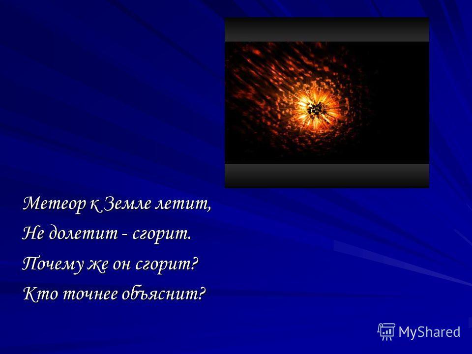 Метеор к Земле летит, Не долетит - сгорит. Почему же он сгорит? Кто точнее объяснит?