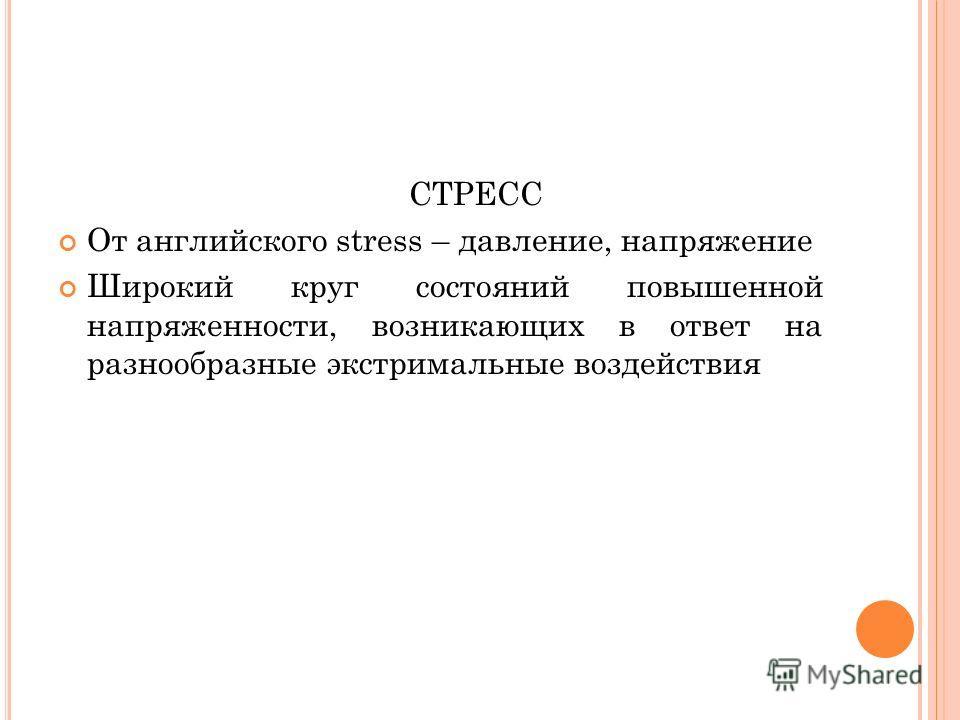 СТРЕСС От английского stress – давление, напряжение Широкий круг состояний повышенной напряженности, возникающих в ответ на разнообразные экстримальные воздействия