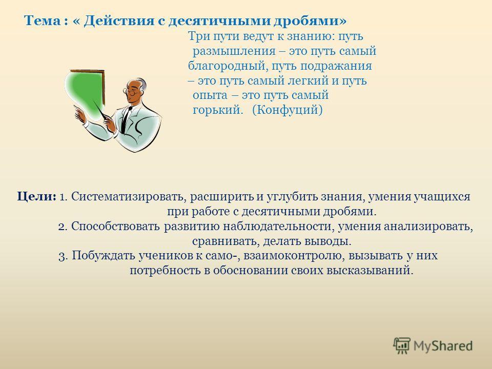 Тема : « Действия с десятичными дробями» Три пути ведут к знанию: путь размышления – это путь самый благородный, путь подражания – это путь самый легкий и путь опыта – это путь самый горький. (Конфуций) Цели: 1. Систематизировать, расширить и углубит