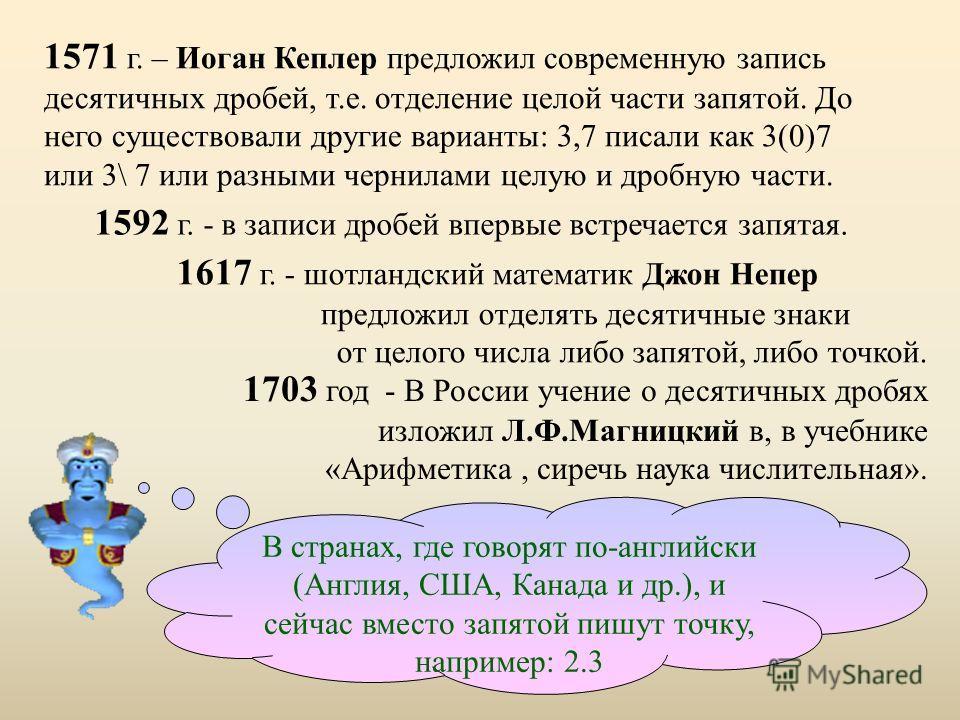 1617 г. - шотландский математик Джон Непер предложил отделять десятичные знаки от целого числа либо запятой, либо точкой. 1592 г. - в записи дробей впервые встречается запятая. 1571 г. – Иоган Кеплер предложил современную запись десятичных дробей, т.
