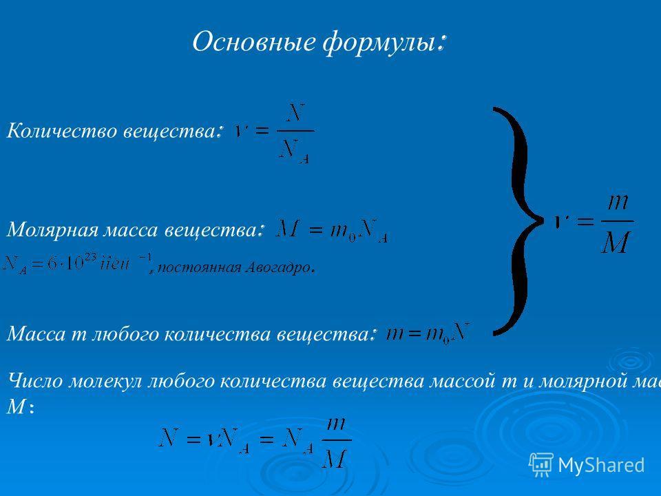 Основные формулы : Количество вещества : Молярная масса вещества :, постоянная Авогадро. Масса m любого количества вещества : Число молекул любого количества вещества массой m и молярной массой М :