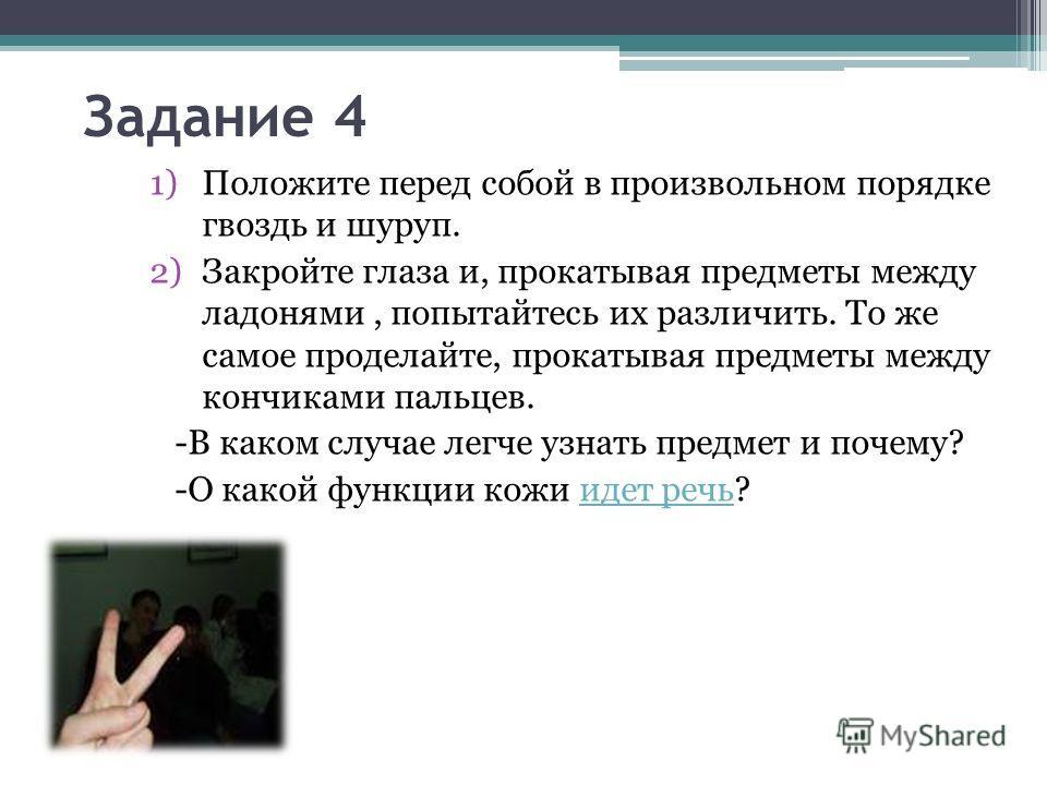 Задание 4 1)Положите перед собой в произвольном порядке гвоздь и шуруп. 2)Закройте глаза и, прокатывая предметы между ладонями, попытайтесь их различить. То же самое проделайте, прокатывая предметы между кончиками пальцев. -В каком случае легче узнат