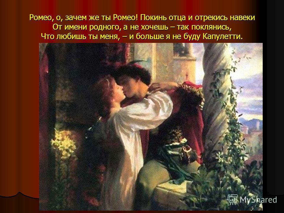 Ромео, о, зачем же ты Ромео! Покинь отца и отрекись навеки От имени родного, а не хочешь – так поклянись, Что любишь ты меня, – и больше я не буду Капулетти.