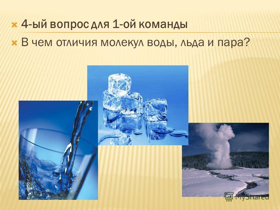 4-ый вопрос для 1-ой команды В чем отличия молекул воды, льда и пара?