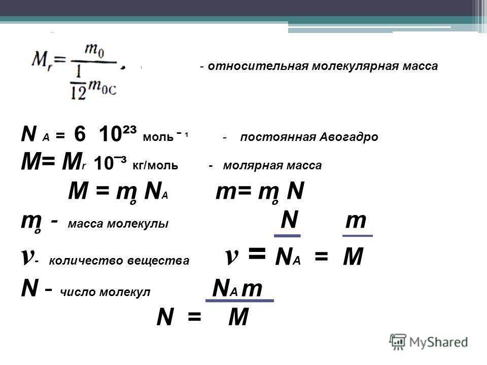 о - относительная молекулярная масса N А = 6 10²³ моль ¹ - постоянная Авогадро М= М r 10³ кг/моль - молярная масса М = m ̥ N A m= m ̥ N m ̥ - масса молекулы N m ν - количество вещества ν = N A = M N - число молекул N А m N = M