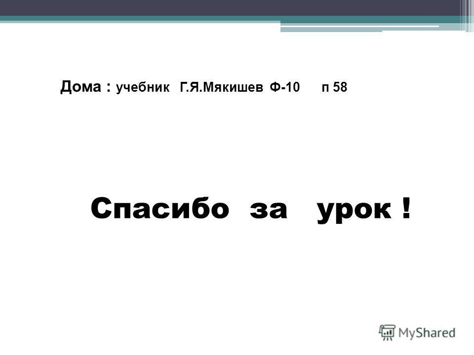 Дома : учебник Г.Я.Мякишев Ф-10 п 58 Спасибо за урок !